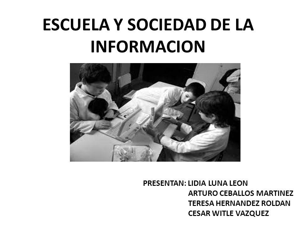 ESCUELA Y SOCIEDAD DE LA INFORMACION PRESENTAN: LIDIA LUNA LEON ARTURO CEBALLOS MARTINEZ TERESA HERNANDEZ ROLDAN CESAR WITLE VAZQUEZ