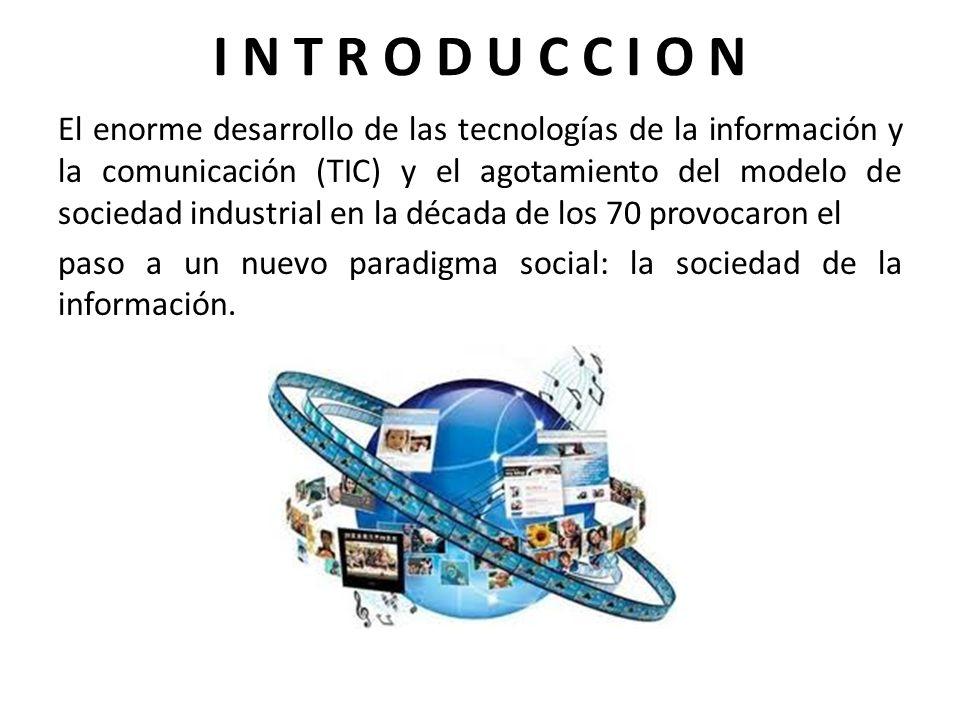 I N T R O D U C C I O N El enorme desarrollo de las tecnologías de la información y la comunicación (TIC) y el agotamiento del modelo de sociedad indu