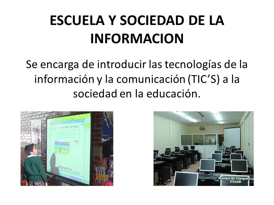 ESCUELA Y SOCIEDAD DE LA INFORMACION Se encarga de introducir las tecnologías de la información y la comunicación (TICS) a la sociedad en la educación