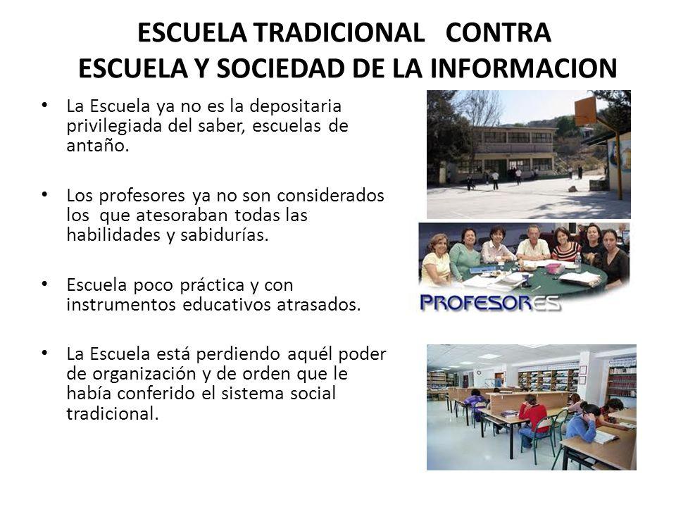 ESCUELA TRADICIONAL CONTRA ESCUELA Y SOCIEDAD DE LA INFORMACION La Escuela ya no es la depositaria privilegiada del saber, escuelas de antaño. Los pro