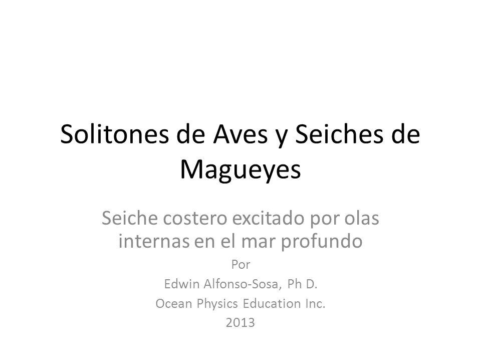 Solitones de Aves y Seiches de Magueyes Seiche costero excitado por olas internas en el mar profundo Por Edwin Alfonso-Sosa, Ph D.