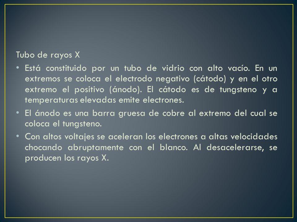 Tubo de rayos X Está constituido por un tubo de vidrio con alto vacío. En un extremos se coloca el electrodo negativo (cátodo) y en el otro extremo el