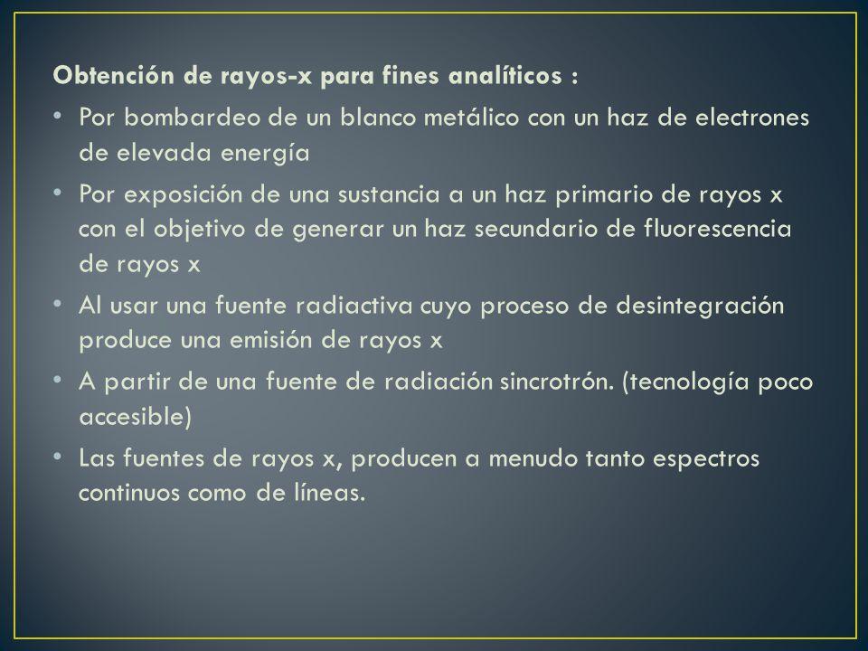 Obtención de rayos-x para fines analíticos : Por bombardeo de un blanco metálico con un haz de electrones de elevada energía Por exposición de una sus