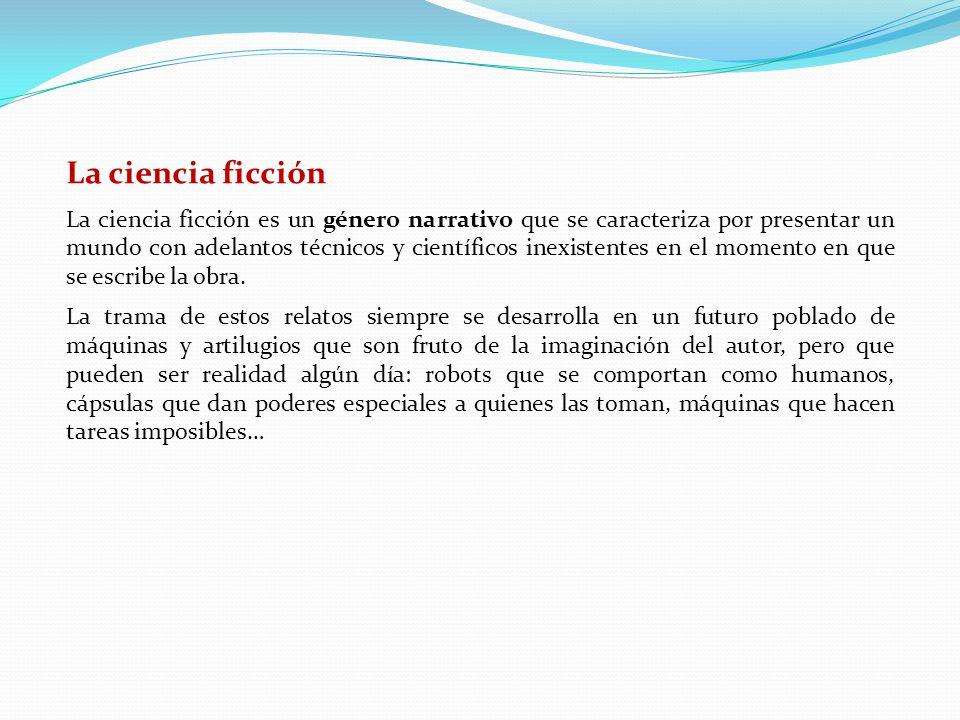 La ciencia ficción La ciencia ficción es un género narrativo que se caracteriza por presentar un mundo con adelantos técnicos y científicos inexistentes en el momento en que se escribe la obra.