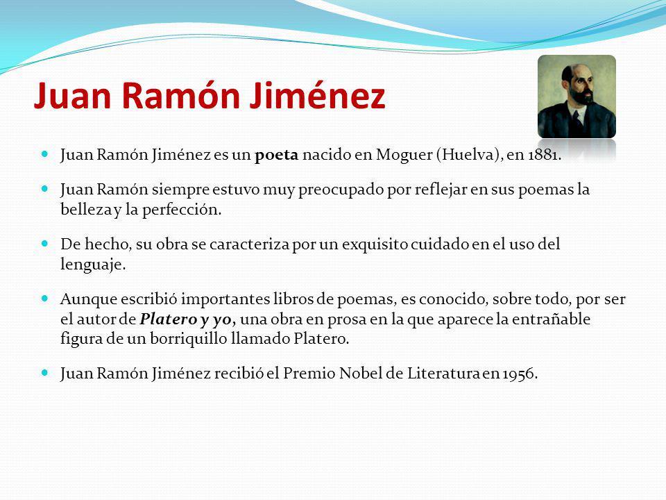 Juan Ramón Jiménez Juan Ramón Jiménez es un poeta nacido en Moguer (Huelva), en 1881. Juan Ramón siempre estuvo muy preocupado por reflejar en sus poe