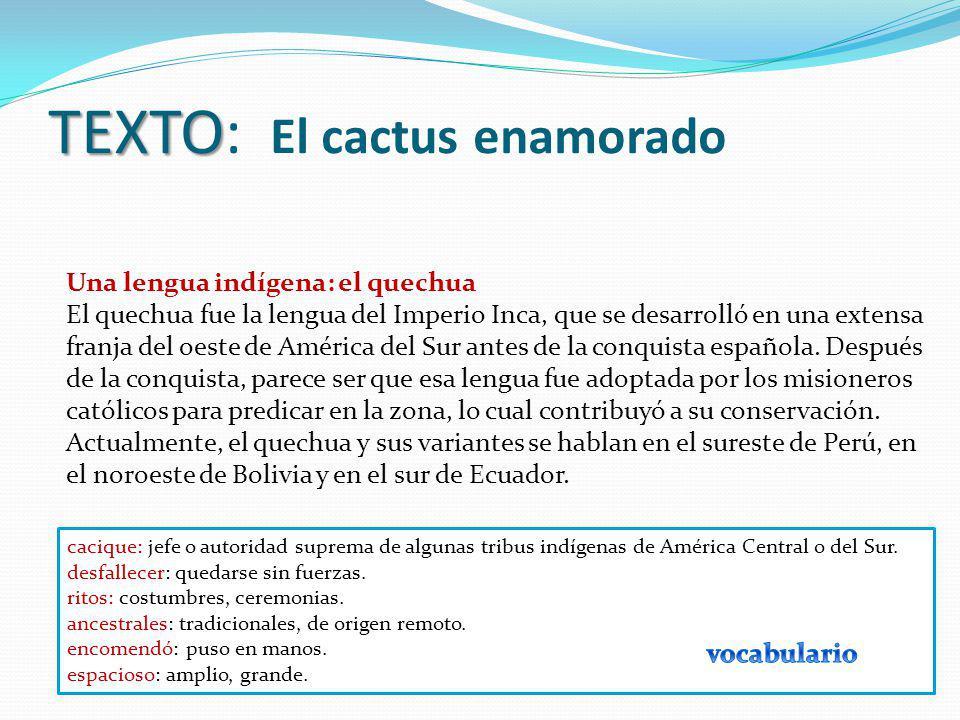 TEXTO TEXTO: El cactus enamorado Una lengua indígena: el quechua El quechua fue la lengua del Imperio Inca, que se desarrolló en una extensa franja de