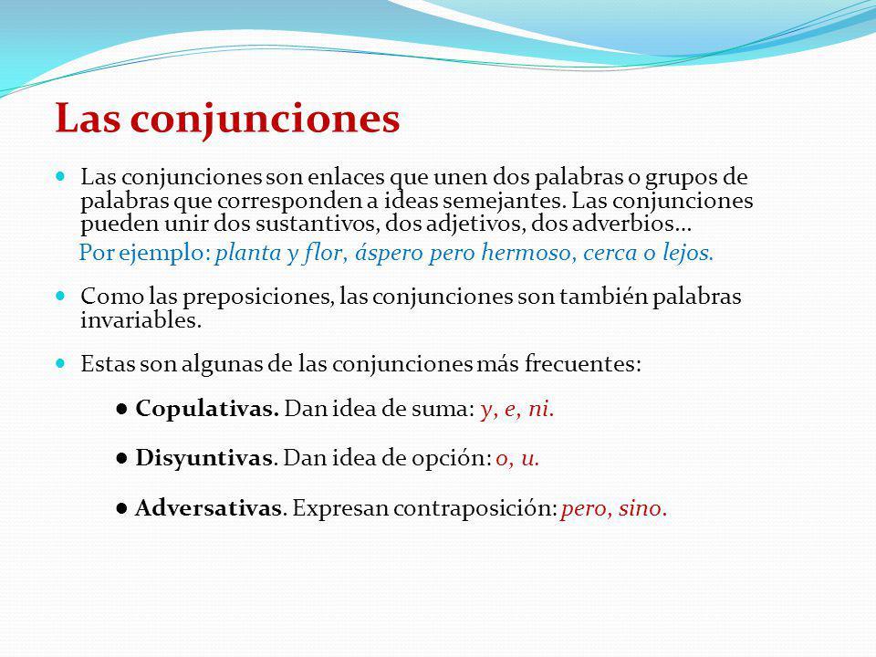 Las conjunciones Las conjunciones son enlaces que unen dos palabras o grupos de palabras que corresponden a ideas semejantes. Las conjunciones pueden