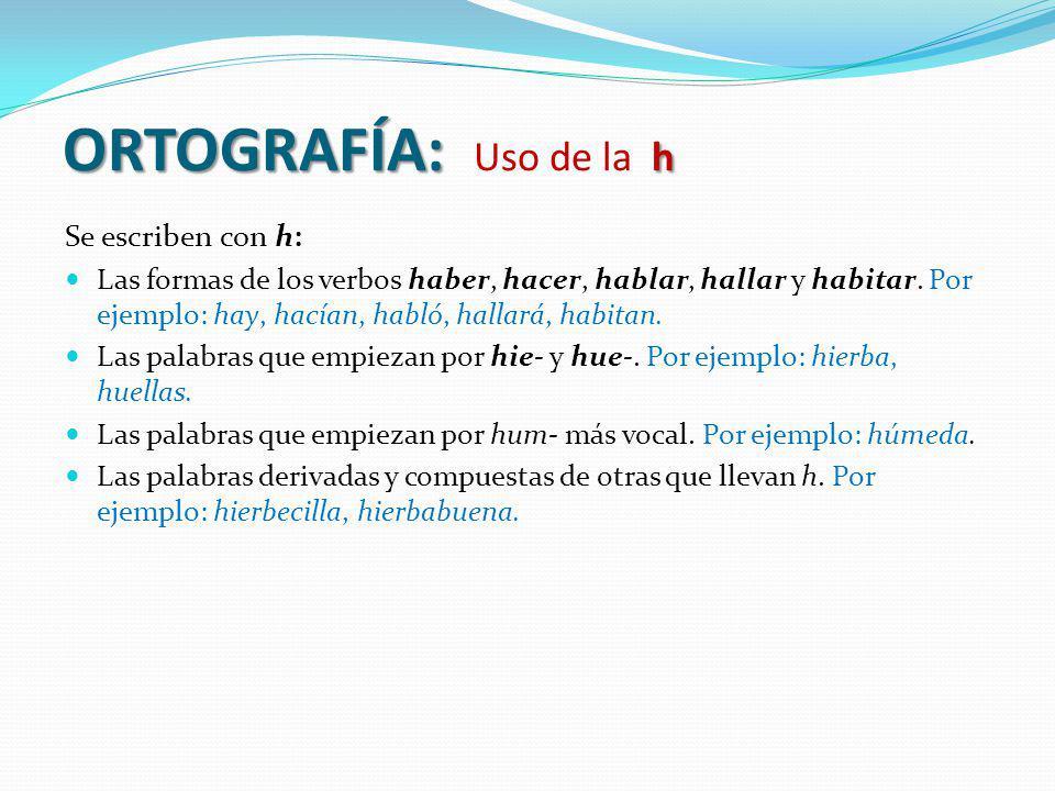ORTOGRAFÍA: h ORTOGRAFÍA: Uso de la h Se escriben con h: Las formas de los verbos haber, hacer, hablar, hallar y habitar. Por ejemplo: hay, hacían, ha