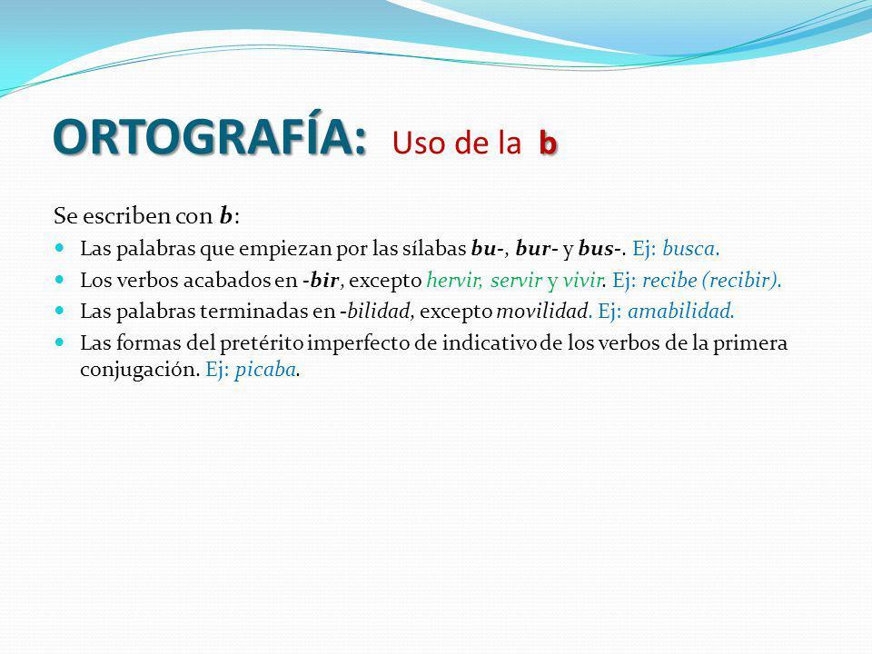 ORTOGRAFÍA: b ORTOGRAFÍA: Uso de la b Se escriben con b: Las palabras que empiezan por las sílabas bu-, bur- y bus-. Ej: busca. Los verbos acabados en