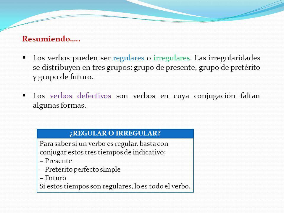Resumiendo….. Los verbos pueden ser regulares o irregulares. Las irregularidades se distribuyen en tres grupos: grupo de presente, grupo de pretérito