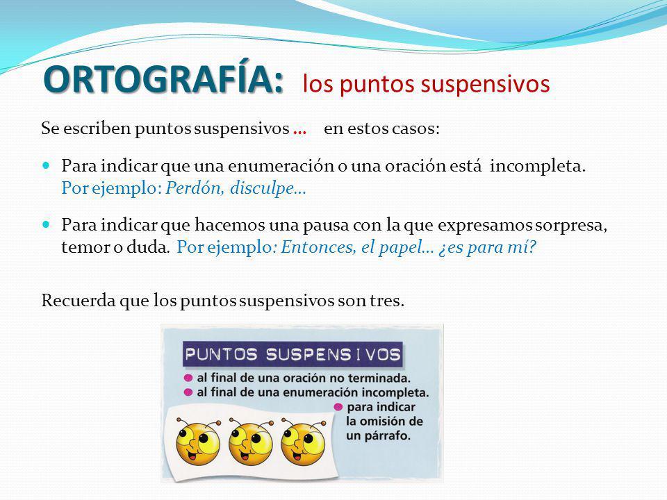 ORTOGRAFÍA: ORTOGRAFÍA: los puntos suspensivos Se escriben puntos suspensivos … en estos casos: Para indicar que una enumeración o una oración está in