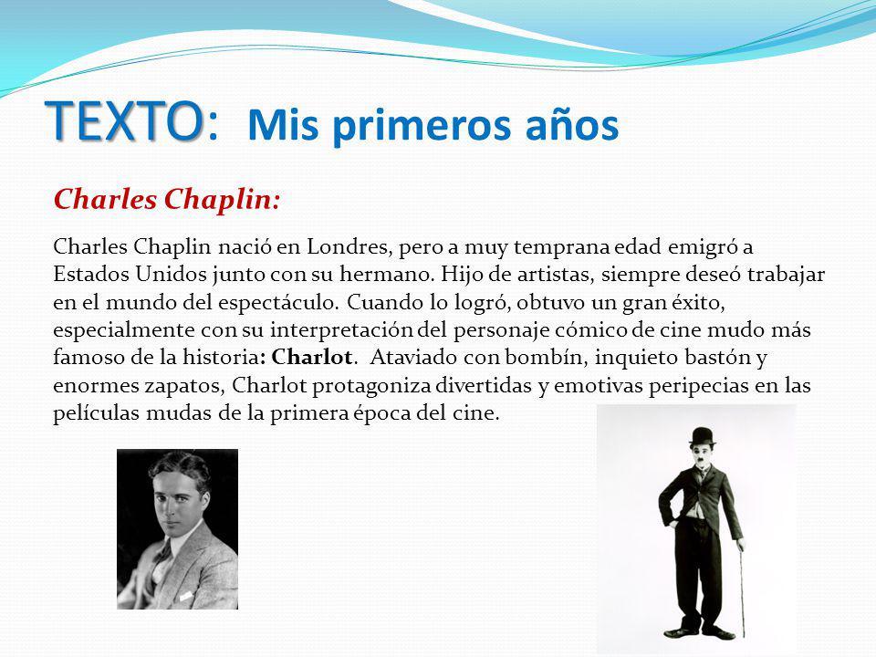 TEXTO TEXTO: Mis primeros años Charles Chaplin: Charles Chaplin nació en Londres, pero a muy temprana edad emigró a Estados Unidos junto con su herman