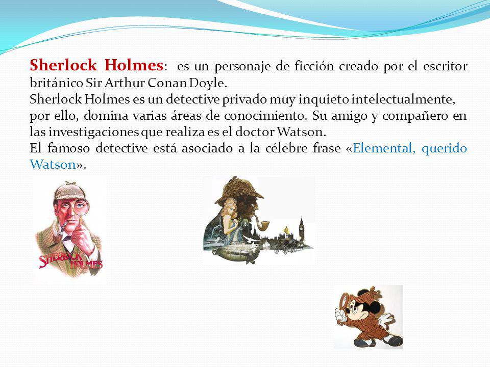 Sherlock Holmes : es un personaje de ficción creado por el escritor británico Sir Arthur Conan Doyle. Sherlock Holmes es un detective privado muy inqu