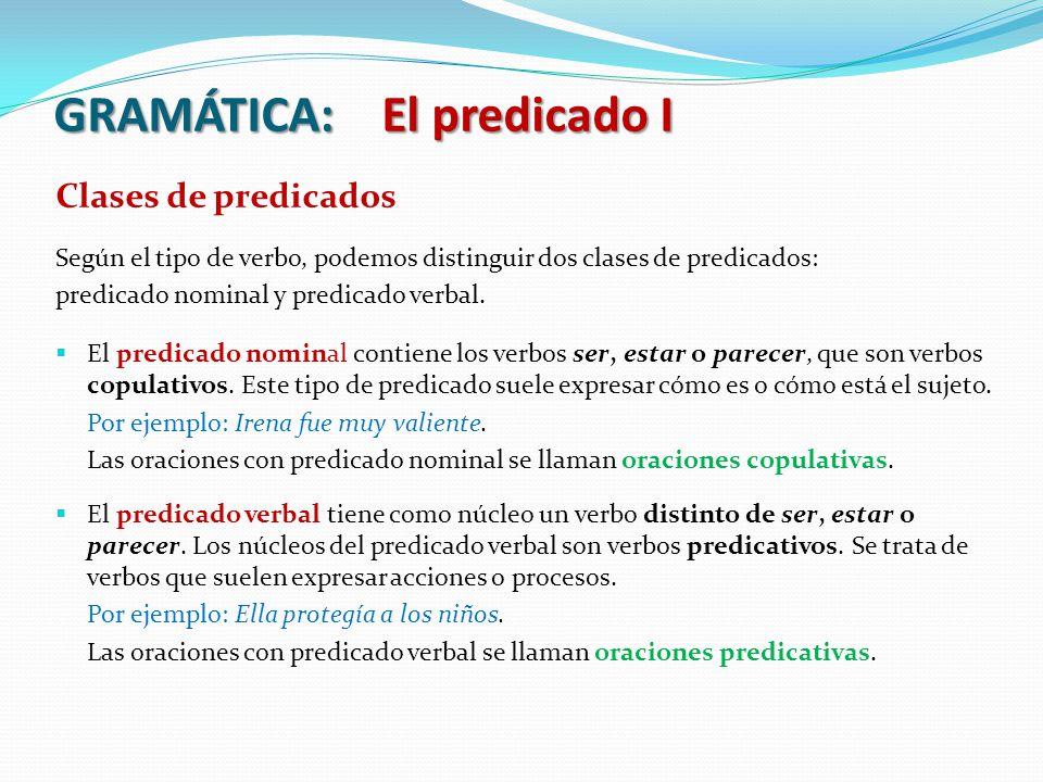 GRAMÁTICA: El predicado I Clases de predicados Según el tipo de verbo, podemos distinguir dos clases de predicados: predicado nominal y predicado verbal.