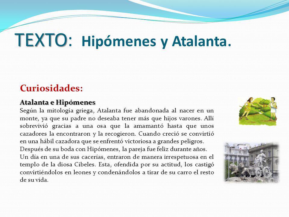 TEXTO TEXTO: Hipómenes y Atalanta. Curiosidades: Atalanta e Hipómenes Según la mitología griega, Atalanta fue abandonada al nacer en un monte, ya que