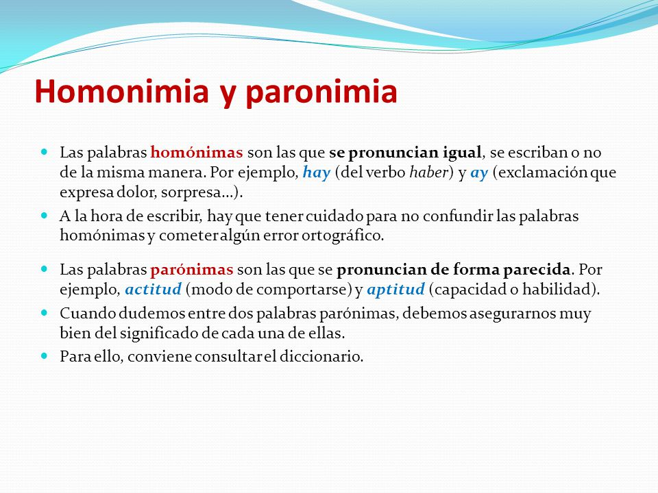 Homonimia y paronimia Las palabras homónimas son las que se pronuncian igual, se escriban o no de la misma manera.