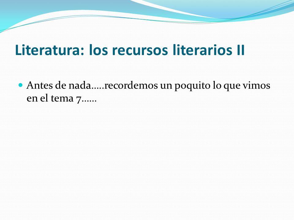 Antes de nada…..recordemos un poquito lo que vimos en el tema 7…… Literatura: los recursos literarios II