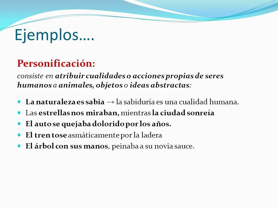 Ejemplos…. Personificación: consiste en atribuir cualidades o acciones propias de seres humanos a animales, objetos o ideas abstractas: La naturaleza