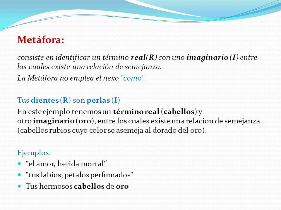 Metáfora: consiste en identificar un término real(R) con uno imaginario (I) entre los cuales existe una relación de semejanza. La Metáfora no emplea e