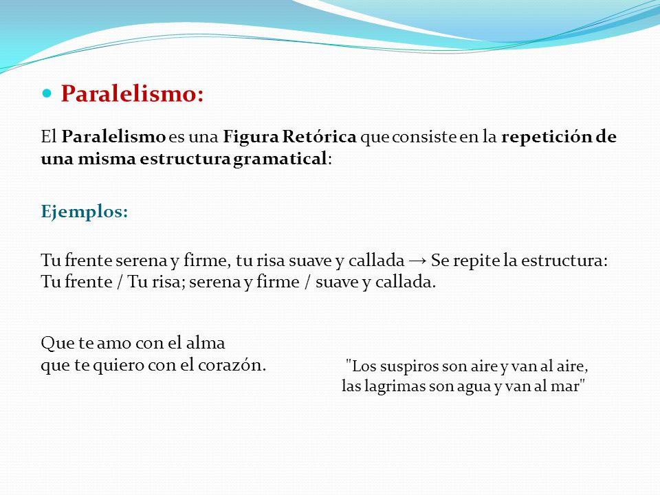 Paralelismo: El Paralelismo es una Figura Retórica que consiste en la repetición de una misma estructura gramatical: Ejemplos: Tu frente serena y firm