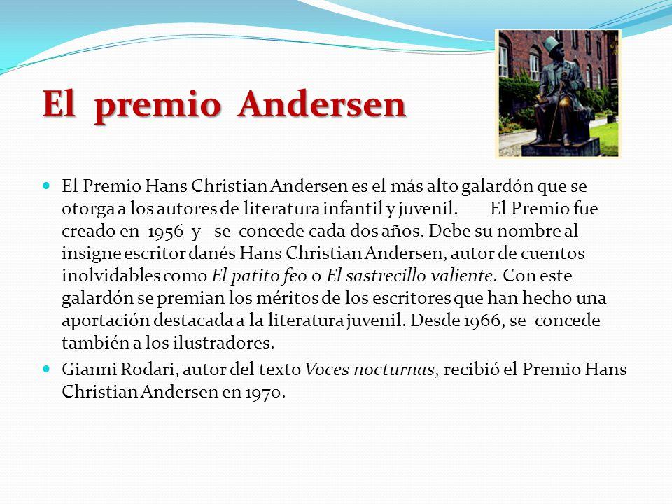 El premio Andersen El Premio Hans Christian Andersen es el más alto galardón que se otorga a los autores de literatura infantil y juvenil. El Premio f