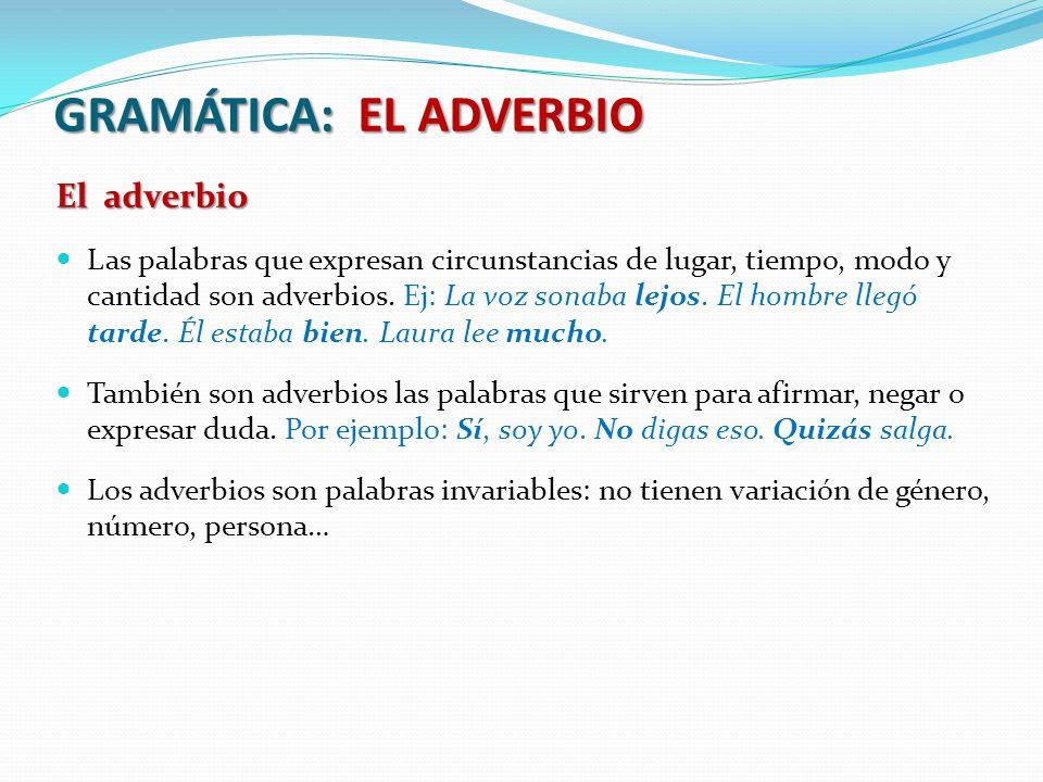 GRAMÁTICA: EL ADVERBIO El adverbio Las palabras que expresan circunstancias de lugar, tiempo, modo y cantidad son adverbios. Ej: La voz sonaba lejos.