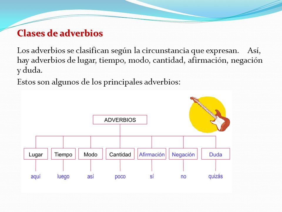 Clases de adverbios Los adverbios se clasifican según la circunstancia que expresan. Así, hay adverbios de lugar, tiempo, modo, cantidad, afirmación,