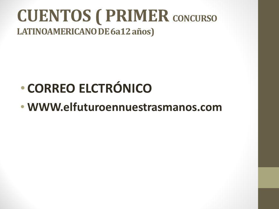 CUENTOS ( PRIMER CONCURSO LATINOAMERICANO DE 6a12 años) CORREO ELCTRÓNICO WWW.elfuturoennuestrasmanos.com