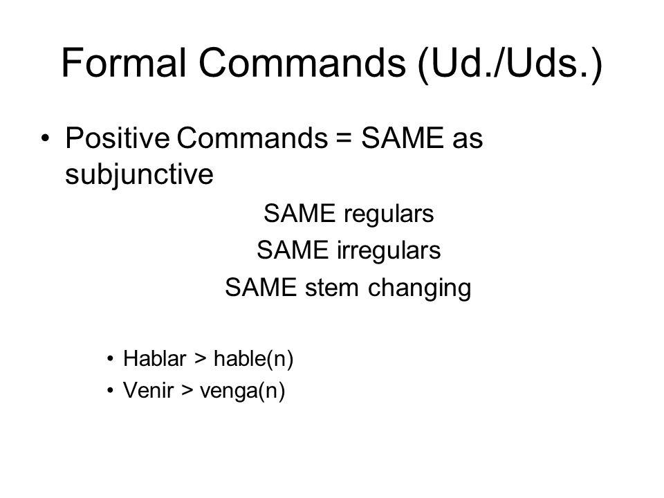 Formal Commands (Ud./Uds.) Positive Commands = SAME as subjunctive SAME regulars SAME irregulars SAME stem changing Hablar > hable(n) Venir > venga(n)