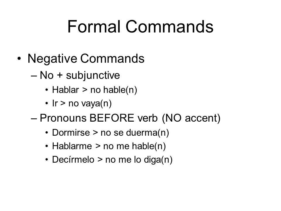 Formal Commands Negative Commands –No + subjunctive Hablar > no hable(n) Ir > no vaya(n) –Pronouns BEFORE verb (NO accent) Dormirse > no se duerma(n) Hablarme > no me hable(n) Decírmelo > no me lo diga(n)