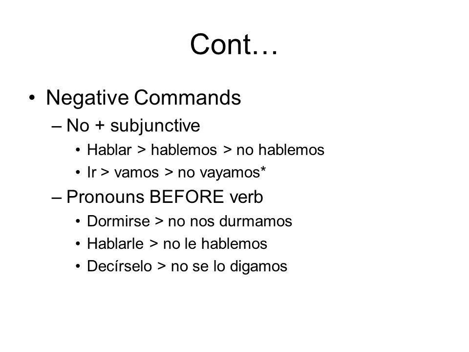 Cont… Negative Commands –No + subjunctive Hablar > hablemos > no hablemos Ir > vamos > no vayamos* –Pronouns BEFORE verb Dormirse > no nos durmamos Hablarle > no le hablemos Decírselo > no se lo digamos