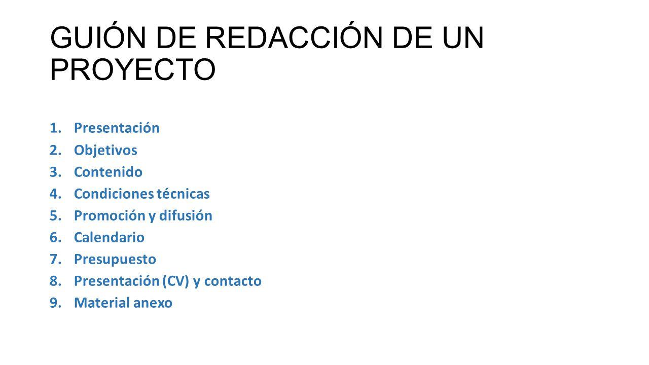 GUIÓN DE REDACCIÓN DE UN PROYECTO 1.Presentación 2.Objetivos 3.Contenido 4.Condiciones técnicas 5.Promoción y difusión 6.Calendario 7.Presupuesto 8.Pr