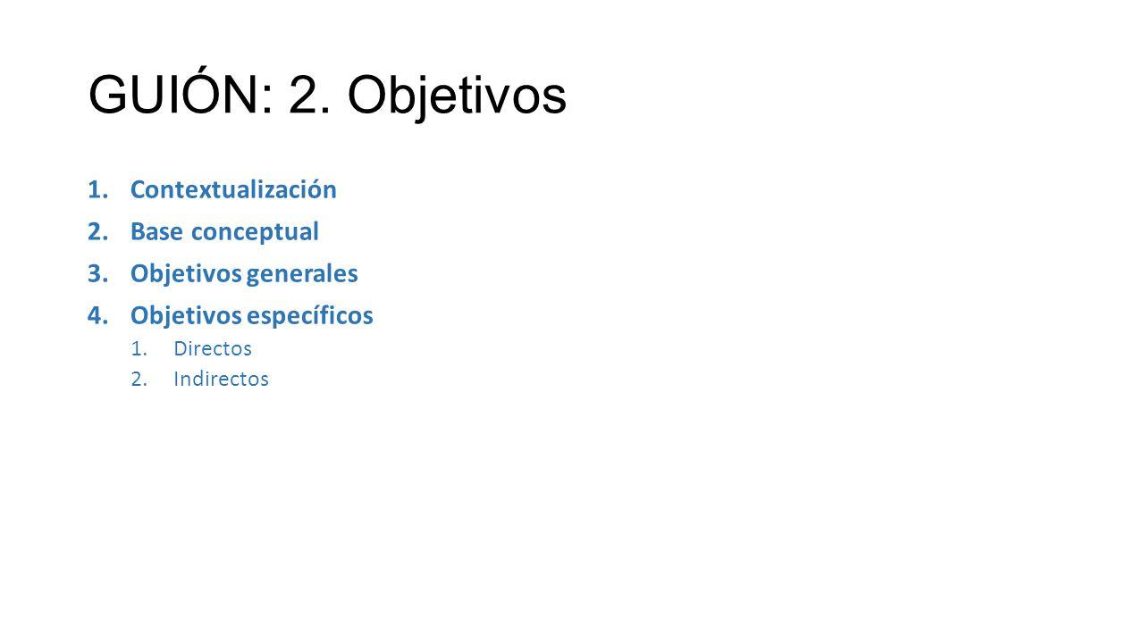 GUIÓN: 2. Objetivos 1.Contextualización 2.Base conceptual 3.Objetivos generales 4.Objetivos específicos 1.Directos 2.Indirectos