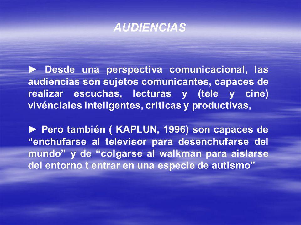 AUDIENCIAS Desde una perspectiva comunicacional, las audiencias son sujetos comunicantes, capaces de realizar escuchas, lecturas y (tele y cine) vivénciales inteligentes, criticas y productivas, Pero también ( KAPLUN, 1996) son capaces de enchufarse al televisor para desenchufarse del mundo y de colgarse al walkman para aislarse del entorno t entrar en una especie de autismo