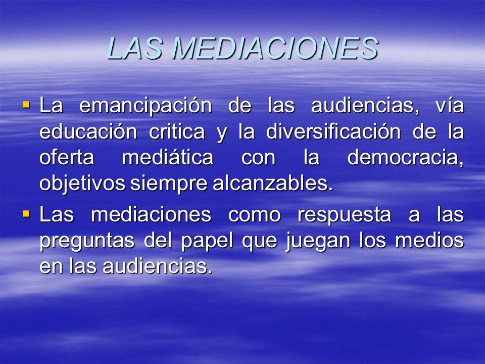 LAS MEDIACIONES La emancipación de las audiencias, vía educación critica y la diversificación de la oferta mediática con la democracia, objetivos siempre alcanzables.