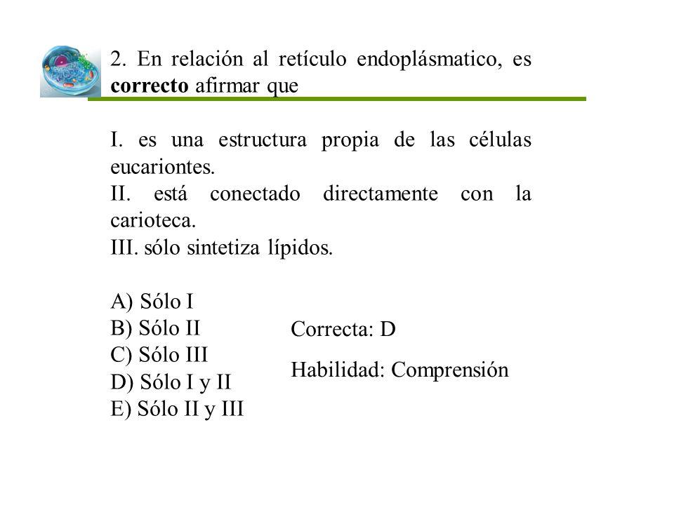 2. En relación al retículo endoplásmatico, es correcto afirmar que I. es una estructura propia de las células eucariontes. II. está conectado directam