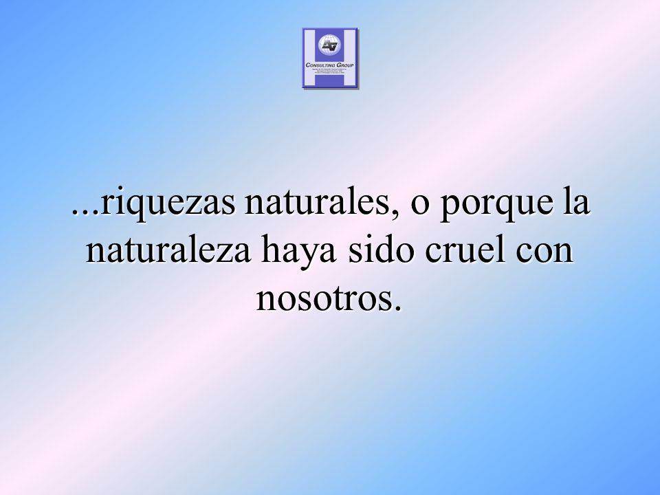 ...riquezas naturales, o porque la naturaleza haya sido cruel con nosotros.