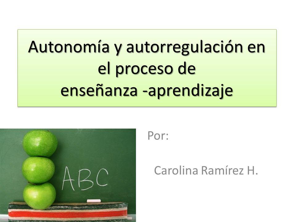 Autonomía y autorregulación en el proceso de enseñanza -aprendizaje Por: Carolina Ramírez H.