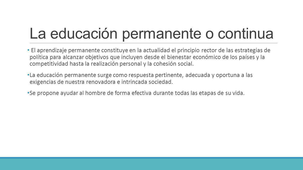 La educación permanente o continua El aprendizaje permanente constituye en la actualidad el principio rector de las estrategias de política para alcan