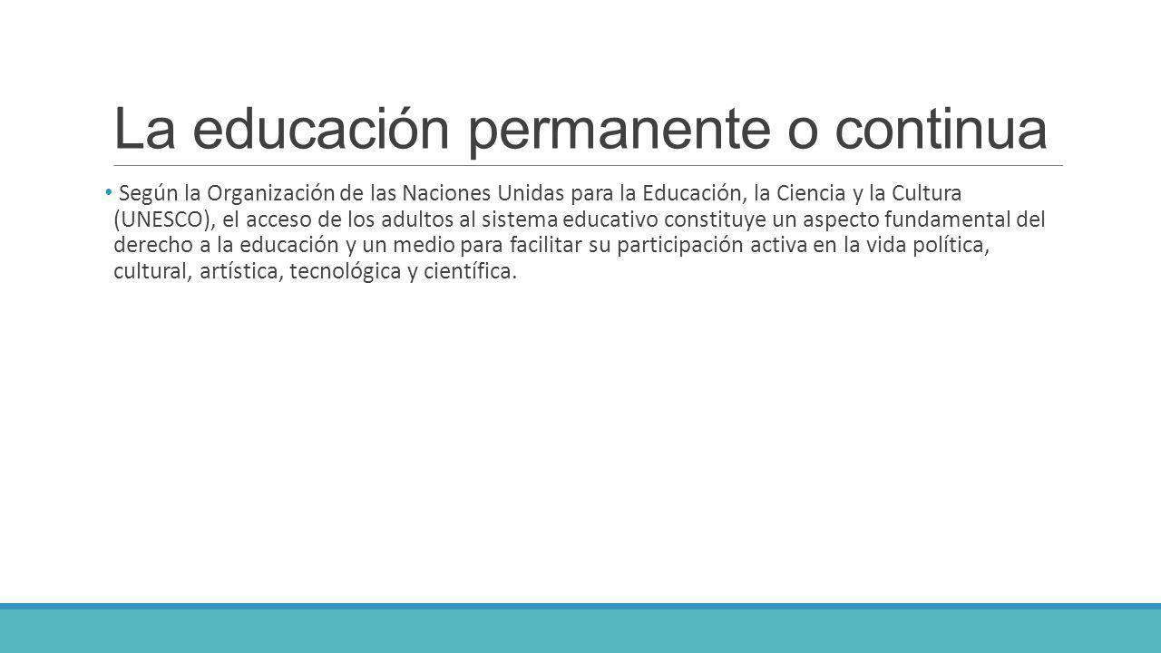 La educación permanente o continua Según la Organización de las Naciones Unidas para la Educación, la Ciencia y la Cultura (UNESCO), el acceso de los