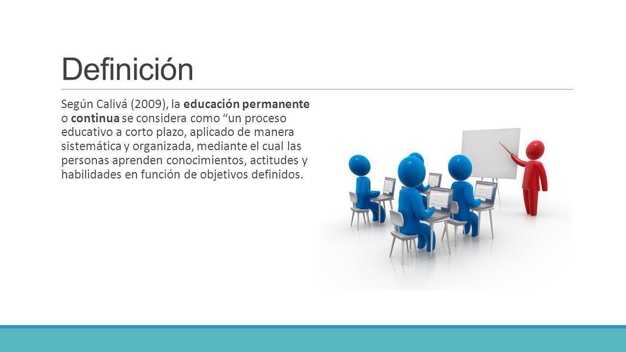 Definición Según Calivá (2009), la educación permanente o continua se considera como un proceso educativo a corto plazo, aplicado de manera sistemátic