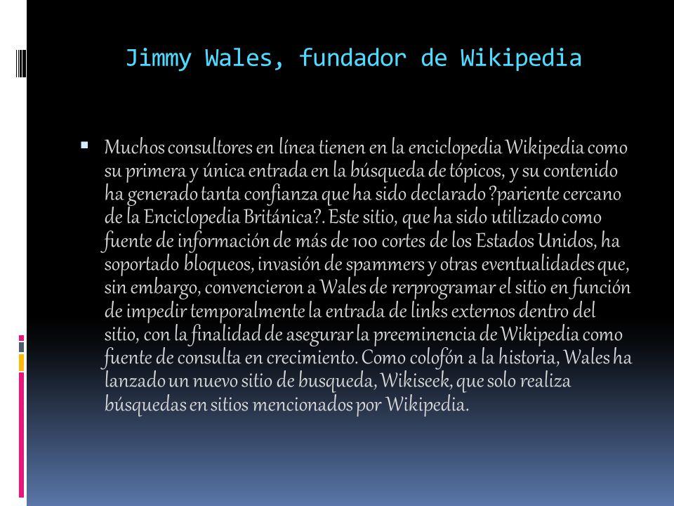 Jimmy Wales, fundador de Wikipedia Muchos consultores en línea tienen en la enciclopedia Wikipedia como su primera y única entrada en la búsqueda de tópicos, y su contenido ha generado tanta confianza que ha sido declarado pariente cercano de la Enciclopedia Británica .