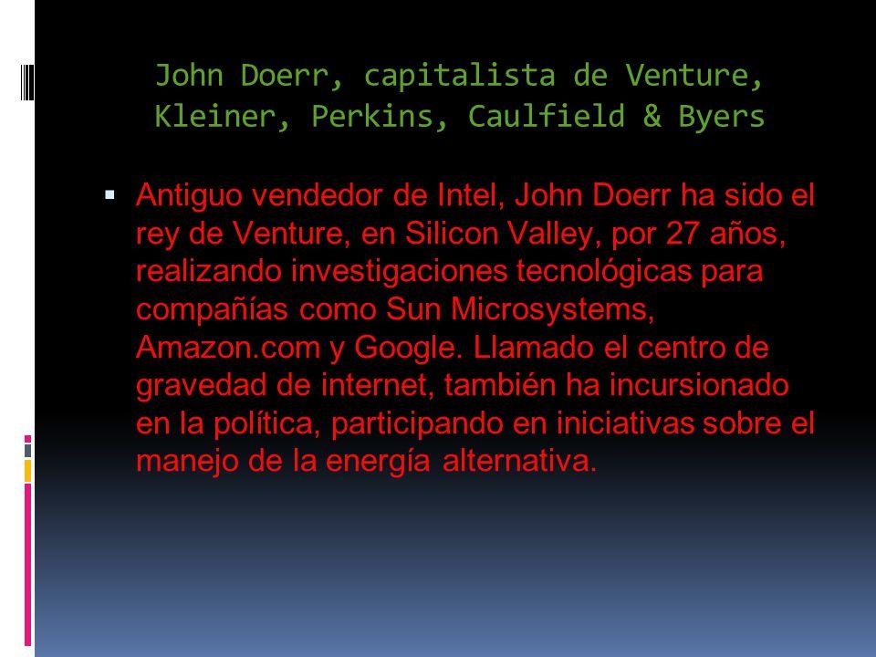 John Doerr, capitalista de Venture, Kleiner, Perkins, Caulfield & Byers Antiguo vendedor de Intel, John Doerr ha sido el rey de Venture, en Silicon Valley, por 27 años, realizando investigaciones tecnológicas para compañías como Sun Microsystems, Amazon.com y Google.