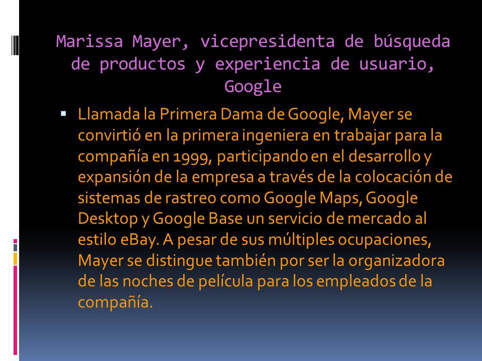 Marissa Mayer, vicepresidenta de búsqueda de productos y experiencia de usuario, Google Llamada la Primera Dama de Google, Mayer se convirtió en la primera ingeniera en trabajar para la compañía en 1999, participando en el desarrollo y expansión de la empresa a través de la colocación de sistemas de rastreo como Google Maps, Google Desktop y Google Base un servicio de mercado al estilo eBay.