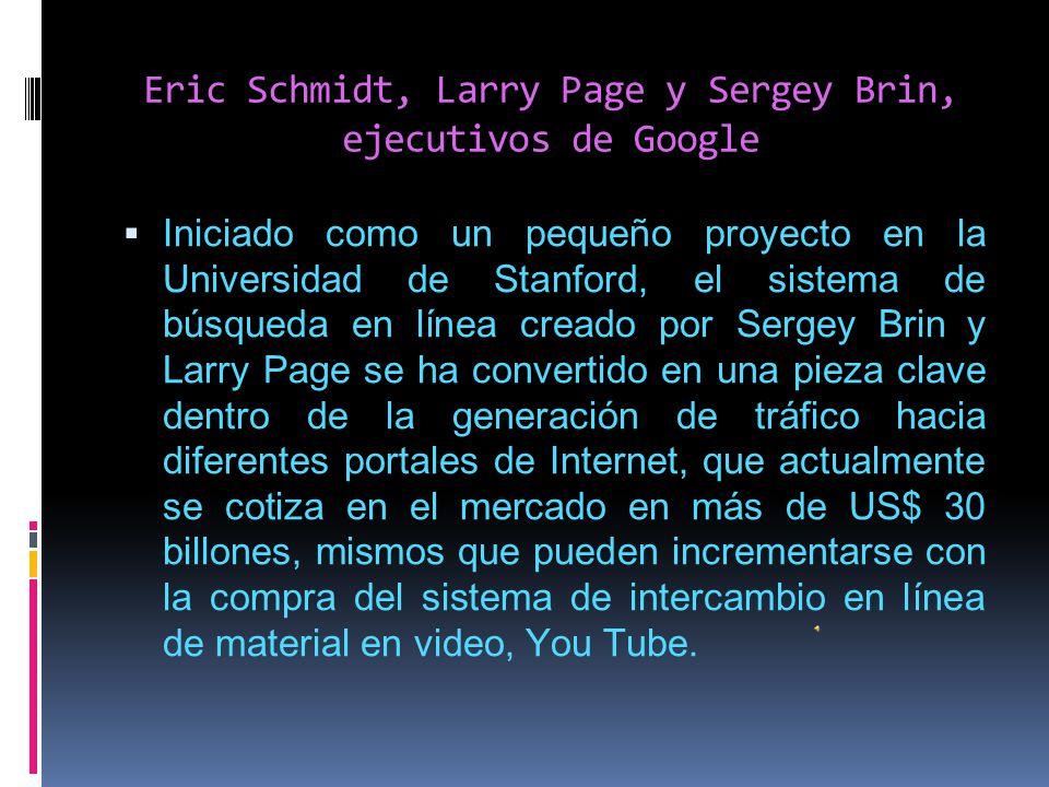 Eric Schmidt, Larry Page y Sergey Brin, ejecutivos de Google Iniciado como un pequeño proyecto en la Universidad de Stanford, el sistema de búsqueda en línea creado por Sergey Brin y Larry Page se ha convertido en una pieza clave dentro de la generación de tráfico hacia diferentes portales de Internet, que actualmente se cotiza en el mercado en más de US$ 30 billones, mismos que pueden incrementarse con la compra del sistema de intercambio en línea de material en video, You Tube.