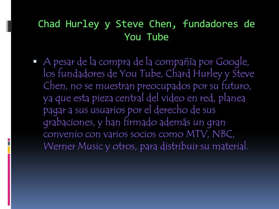Chad Hurley y Steve Chen, fundadores de You Tube A pesar de la compra de la compañía por Google, los fundadores de You Tube, Chard Hurley y Steve Chen, no se muestran preocupados por su futuro, ya que esta pieza central del video en red, planea pagar a sus usuarios por el derecho de sus grabaciones, y han firmado además un gran convenio con varios socios como MTV, NBC, Werner Music y otros, para distribuir su material.