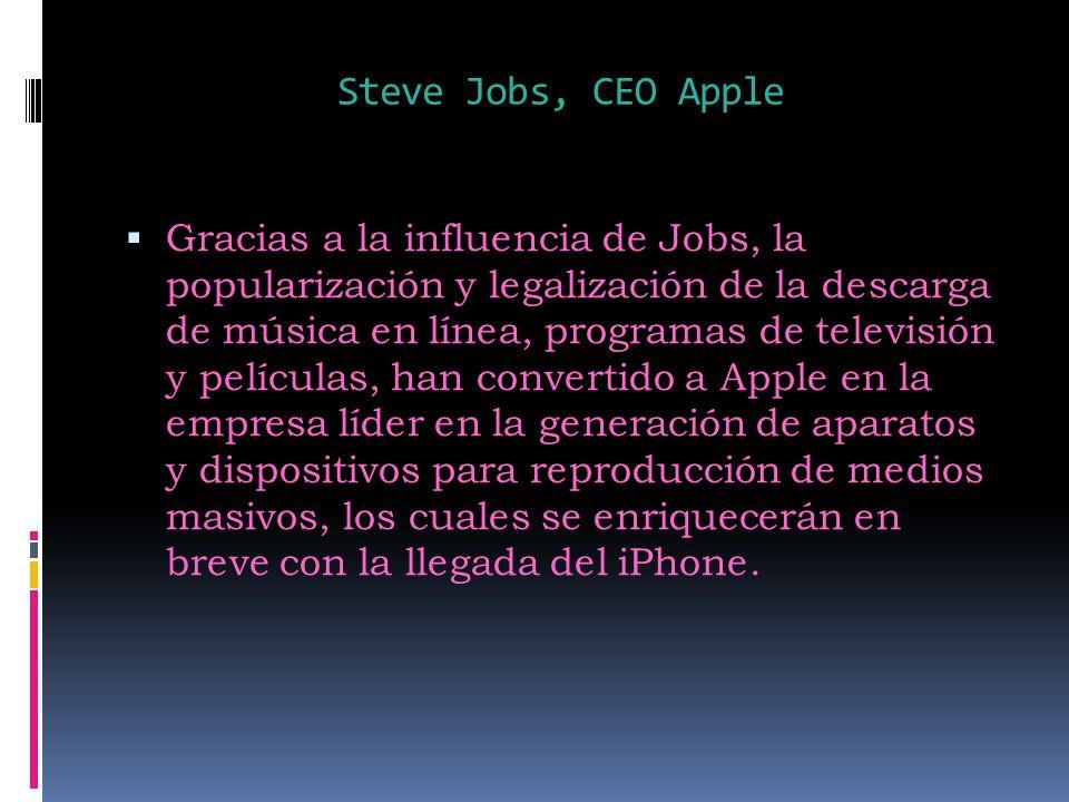 Steve Jobs, CEO Apple Gracias a la influencia de Jobs, la popularización y legalización de la descarga de música en línea, programas de televisión y películas, han convertido a Apple en la empresa líder en la generación de aparatos y dispositivos para reproducción de medios masivos, los cuales se enriquecerán en breve con la llegada del iPhone.