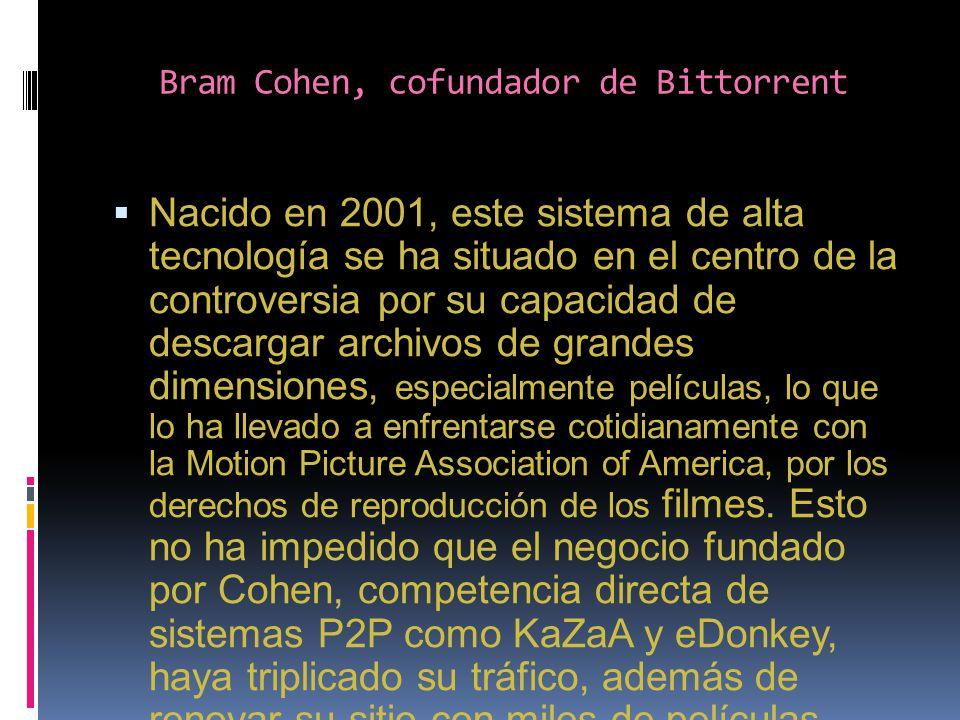 Bram Cohen, cofundador de Bittorrent Nacido en 2001, este sistema de alta tecnología se ha situado en el centro de la controversia por su capacidad de descargar archivos de grandes dimensiones, especialmente películas, lo que lo ha llevado a enfrentarse cotidianamente con la Motion Picture Association of America, por los derechos de reproducción de los filmes.