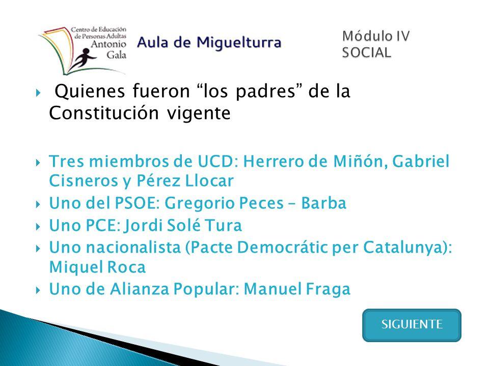 Quienes fueron los padres de la Constitución vigente Tres miembros de UCD: Herrero de Miñón, Gabriel Cisneros y Pérez Llocar Uno del PSOE: Gregorio Pe