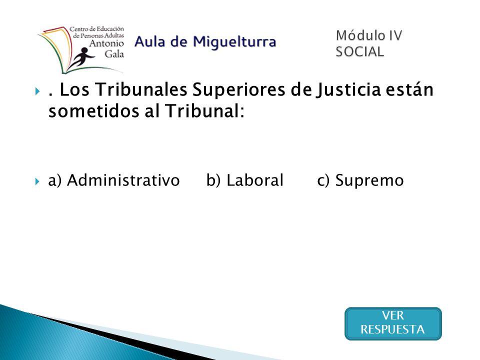 . Los Tribunales Superiores de Justicia están sometidos al Tribunal: a) Administrativo b) Laboral c) Supremo VER RESPUESTA